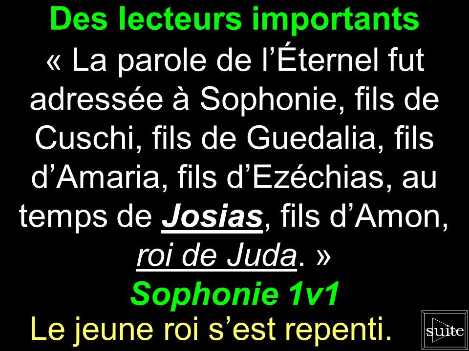 Des lecteurs importants « La parole de l'Éternel fut adressée à Sophonie, fils de Cuschi, fils de Guedalia, fils d'Amaria, fils d'Ezéchias, au temps de Josias, fils d'Amon, roi de Juda.