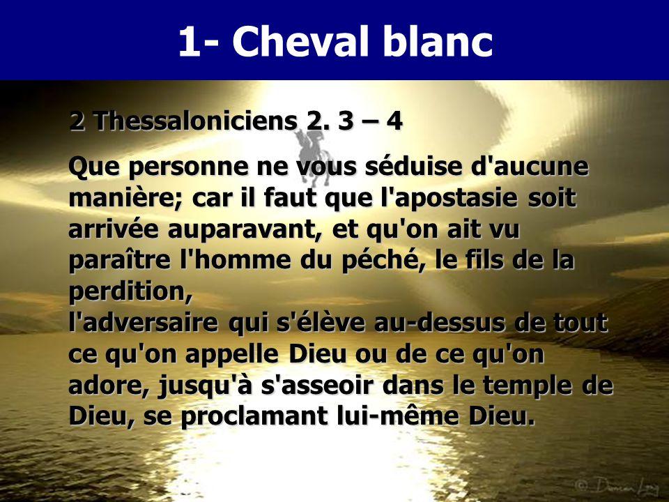 1- Cheval blanc Daniel 7. 25 Il prononcera des paroles contre le Très Haut, il opprimera les saints du Très Haut, et il espérera changer les temps et