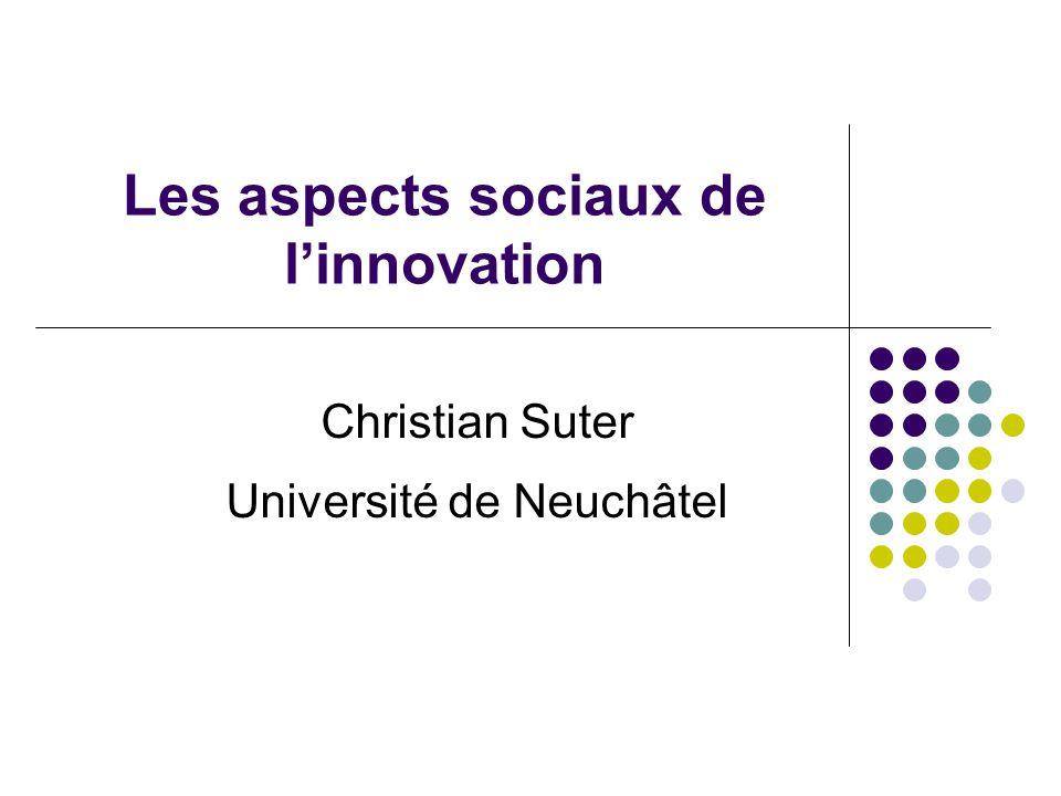 Les aspects sociaux de l'innovation Christian Suter Université de Neuchâtel