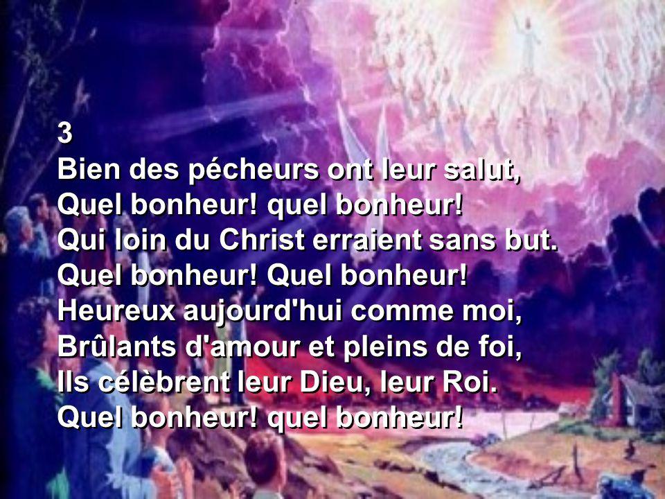 3 Bien des pécheurs ont leur salut, Quel bonheur! quel bonheur! Qui loin du Christ erraient sans but. Quel bonheur! Quel bonheur! Heureux aujourd'hui