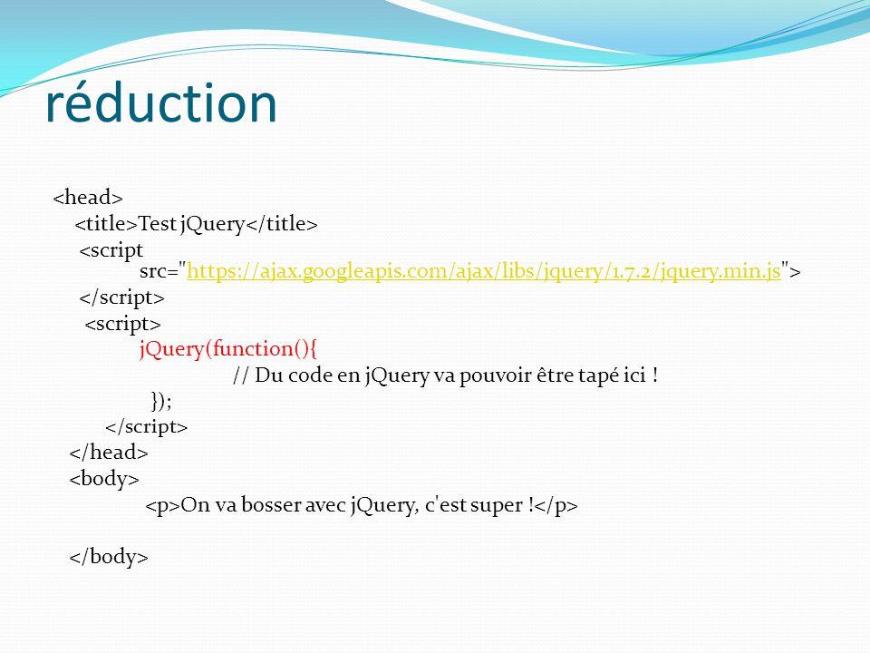réduction Test jQuery https://ajax.googleapis.com/ajax/libs/jquery/1.7.2/jquery.min.js jQuery(function(){ // Du code en jQuery va pouvoir être tapé ic