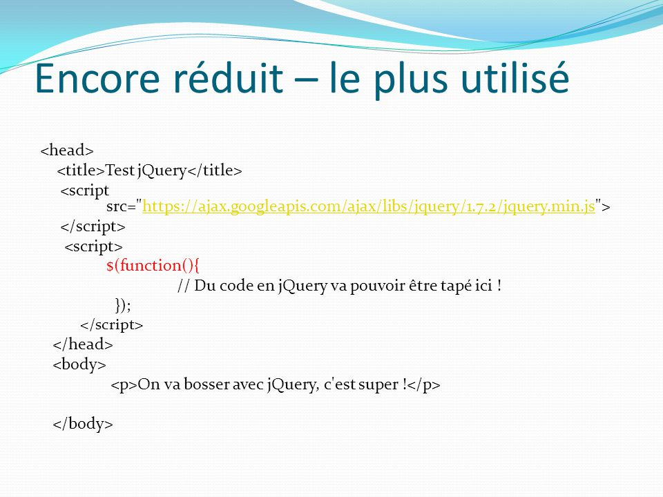 Encore réduit – le plus utilisé Test jQuery https://ajax.googleapis.com/ajax/libs/jquery/1.7.2/jquery.min.js $(function(){ // Du code en jQuery va pou