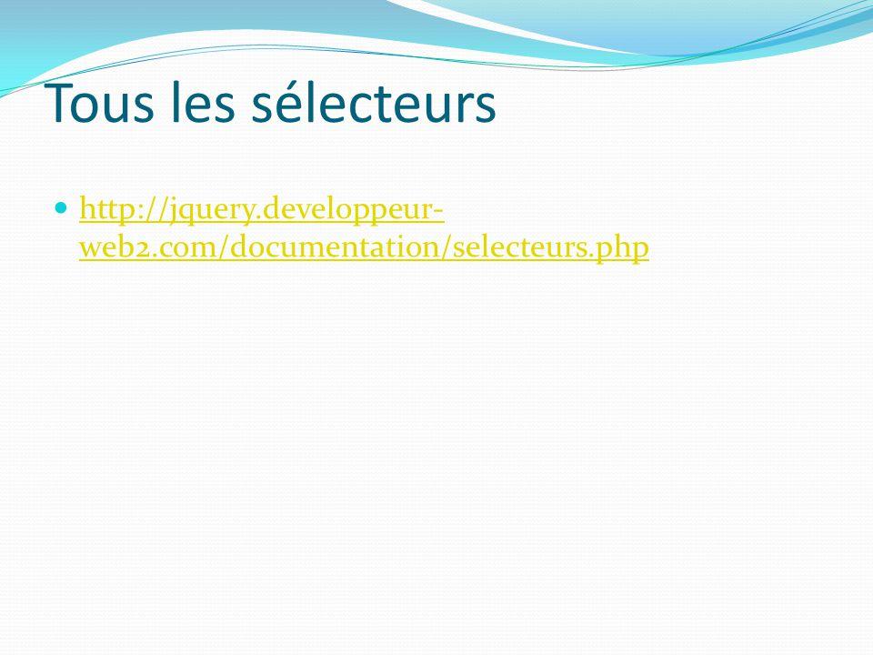 Tous les sélecteurs http://jquery.developpeur- web2.com/documentation/selecteurs.php http://jquery.developpeur- web2.com/documentation/selecteurs.php