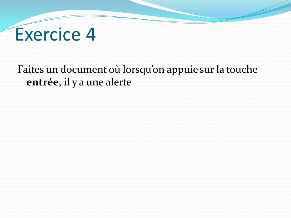 Exercice 4 Faites un document où lorsqu'on appuie sur la touche entrée, il y a une alerte