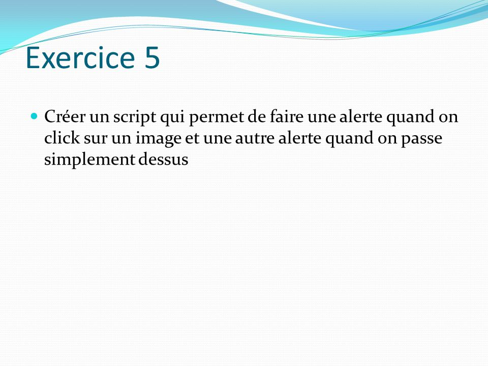 Exercice 5 Créer un script qui permet de faire une alerte quand on click sur un image et une autre alerte quand on passe simplement dessus