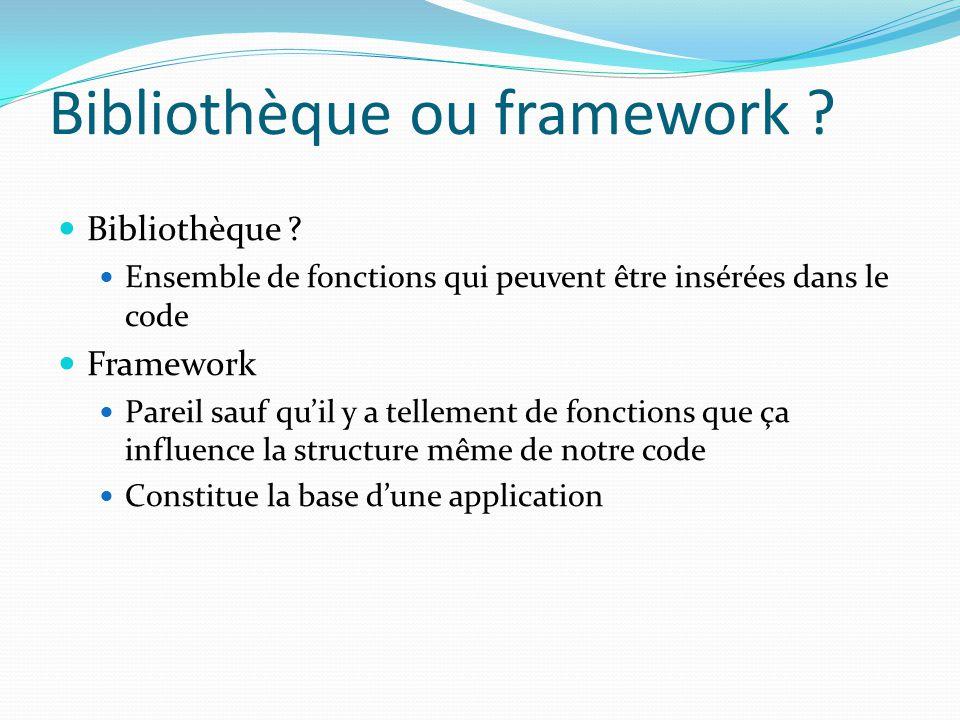 Bibliothèque ou framework ? Bibliothèque ? Ensemble de fonctions qui peuvent être insérées dans le code Framework Pareil sauf qu'il y a tellement de f