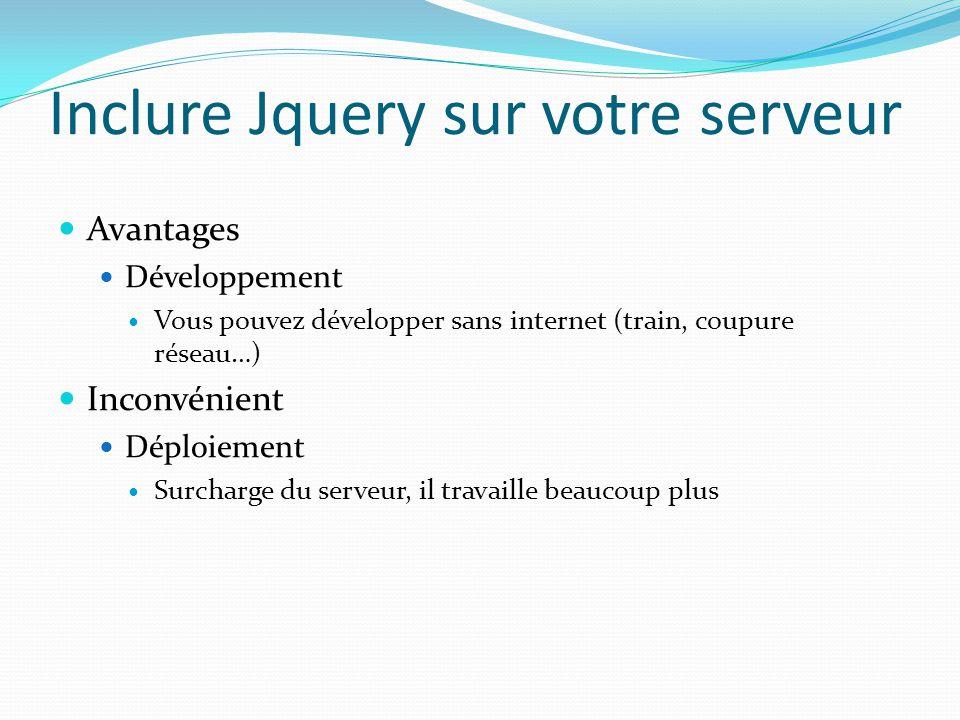 Inclure Jquery sur votre serveur Avantages Développement Vous pouvez développer sans internet (train, coupure réseau…) Inconvénient Déploiement Surcha