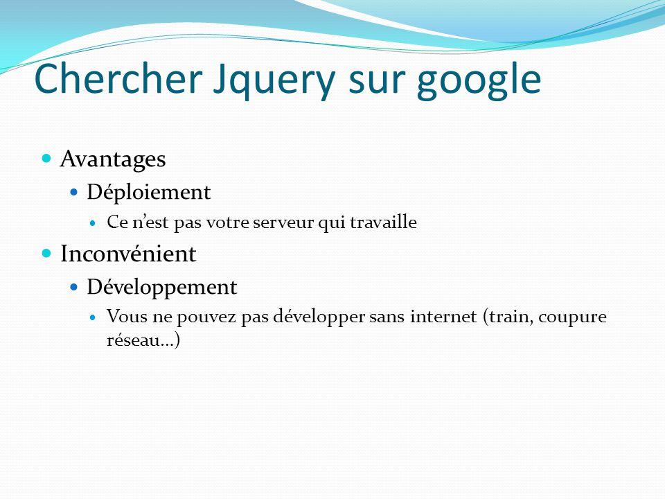 Chercher Jquery sur google Avantages Déploiement Ce n'est pas votre serveur qui travaille Inconvénient Développement Vous ne pouvez pas développer san