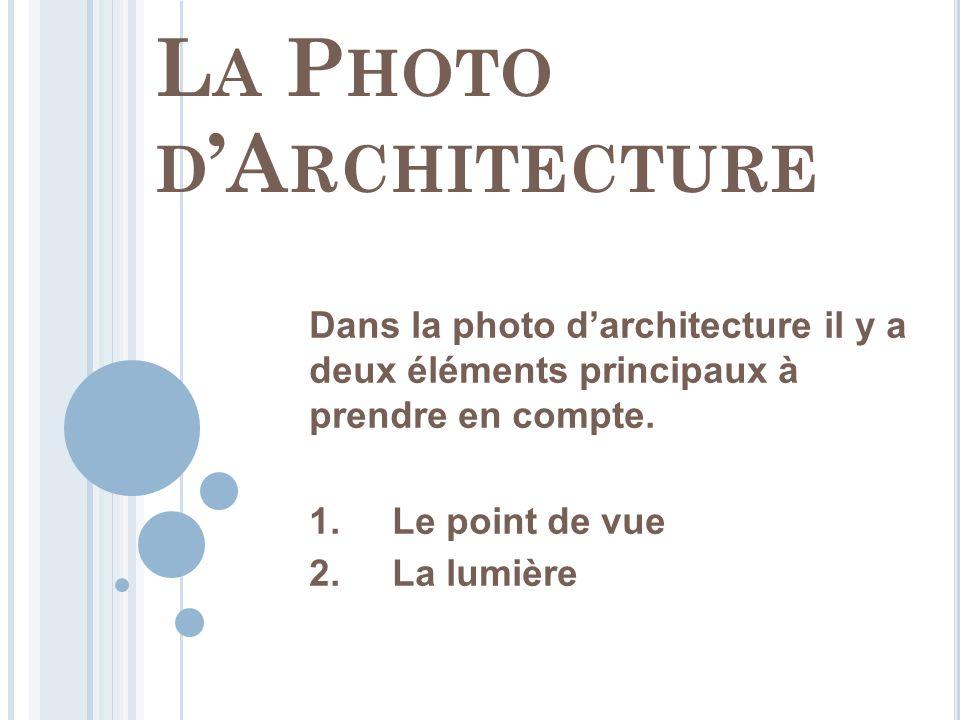 L A P HOTO D 'A RCHITECTURE Dans la photo d'architecture il y a deux éléments principaux à prendre en compte. 1. Le point de vue 2. La lumière