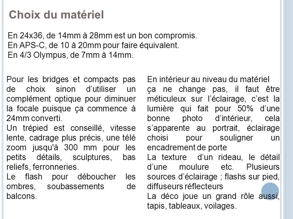 Choix du matériel En 24x36, de 14mm à 28mm est un bon compromis. En APS-C, de 10 à 20mm pour faire équivalent. En 4/3 Olympus, de 7mm à 14mm. En intér