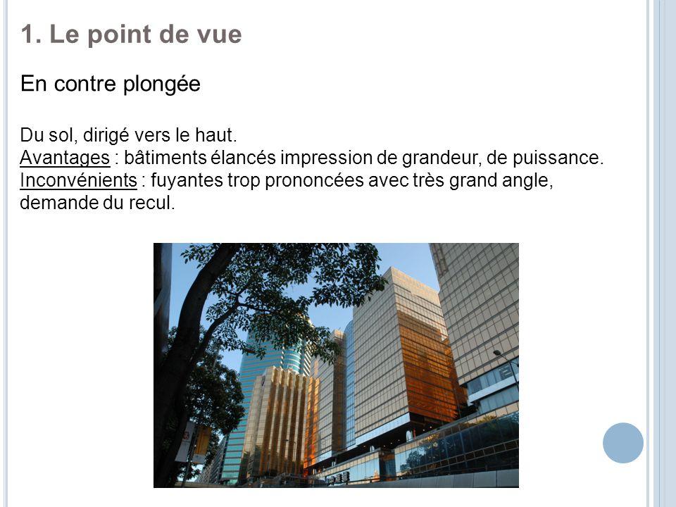 1. Le point de vue En contre plongée Du sol, dirigé vers le haut. Avantages : bâtiments élancés impression de grandeur, de puissance. Inconvénients :