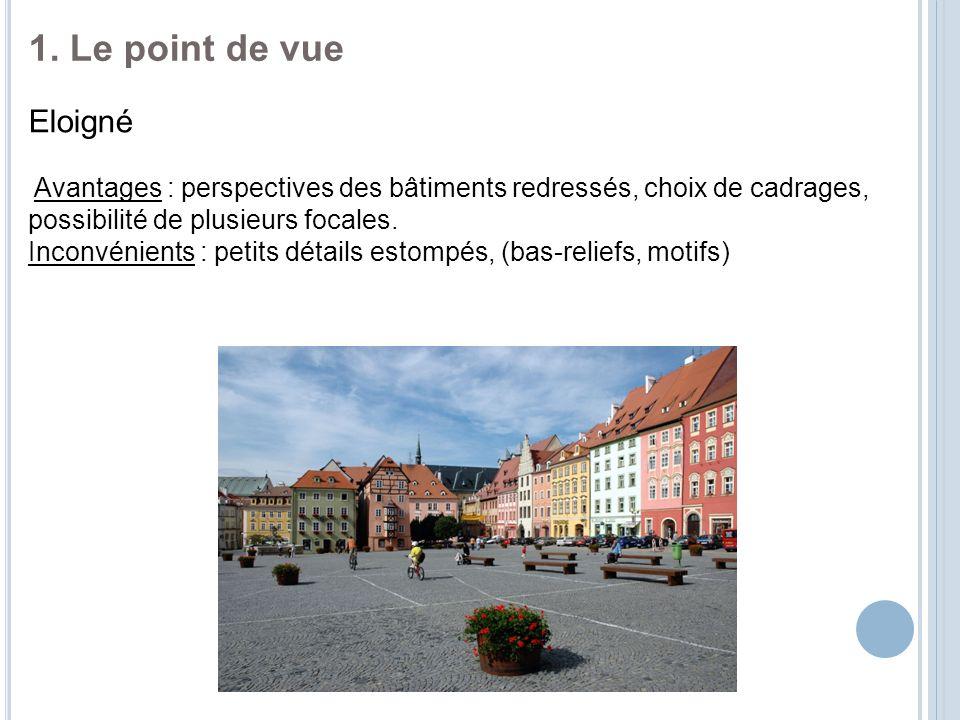 1. Le point de vue Eloigné Avantages : perspectives des bâtiments redressés, choix de cadrages, possibilité de plusieurs focales. Inconvénients : peti
