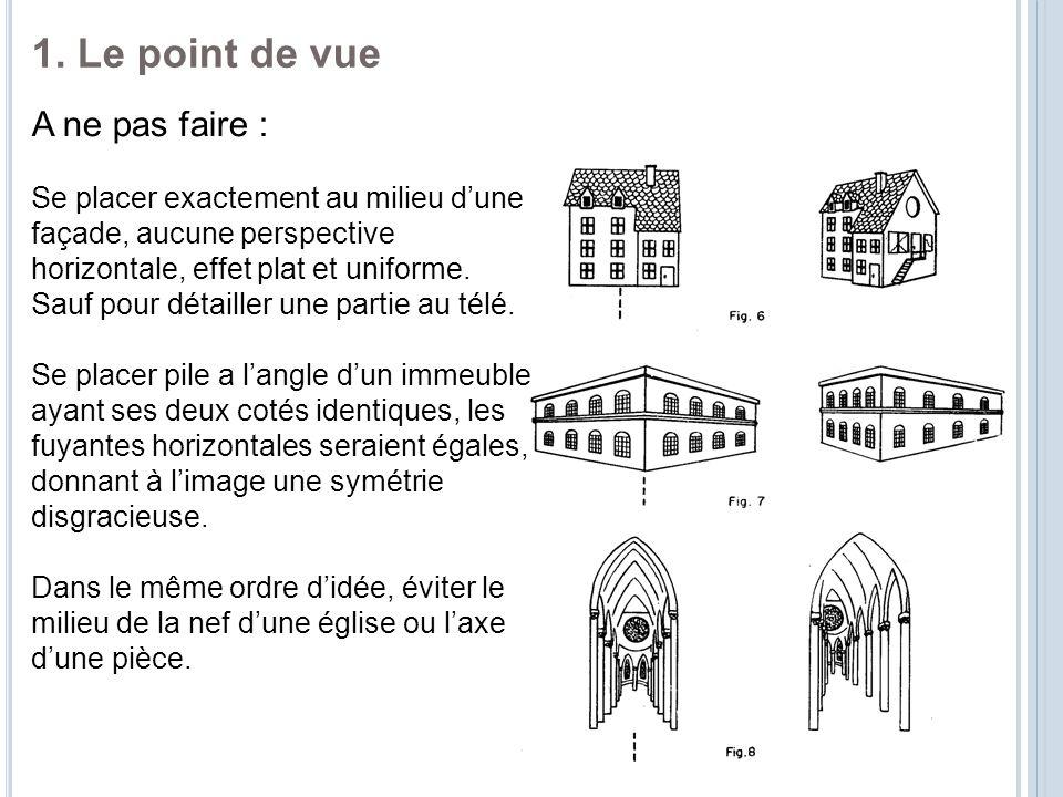 1. Le point de vue A ne pas faire : Se placer exactement au milieu d'une façade, aucune perspective horizontale, effet plat et uniforme. Sauf pour dét