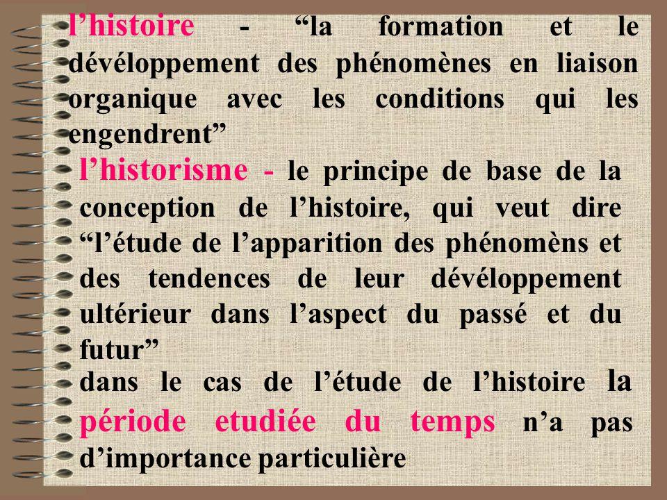 l'histoire - la formation et le dévéloppement des phénomènes en liaison organique avec les conditions qui les engendrent l'historisme - le principe de base de la conception de l'histoire, qui veut dire l'étude de l'apparition des phénomèns et des tendences de leur dévéloppement ultérieur dans l'aspect du passé et du futur dans le cas de l'étude de l'histoire la période etudiée du temps n'a pas d'importance particulière