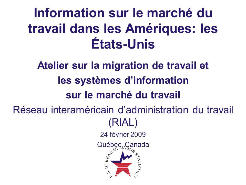 Information sur le marché du travail dans les Amériques: les États-Unis Atelier sur la migration de travail et les systèmes d'information sur le marché du travail Réseau interaméricain d'administration du travail (RIAL) 24 février 2009 Québec, Canada