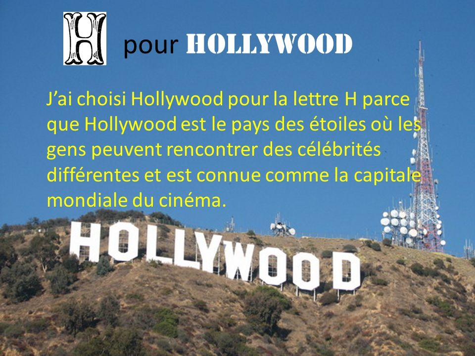 pour Hollywood J'ai choisi Hollywood pour la lettre H parce que Hollywood est le pays des étoiles où les gens peuvent rencontrer des célébrités différ