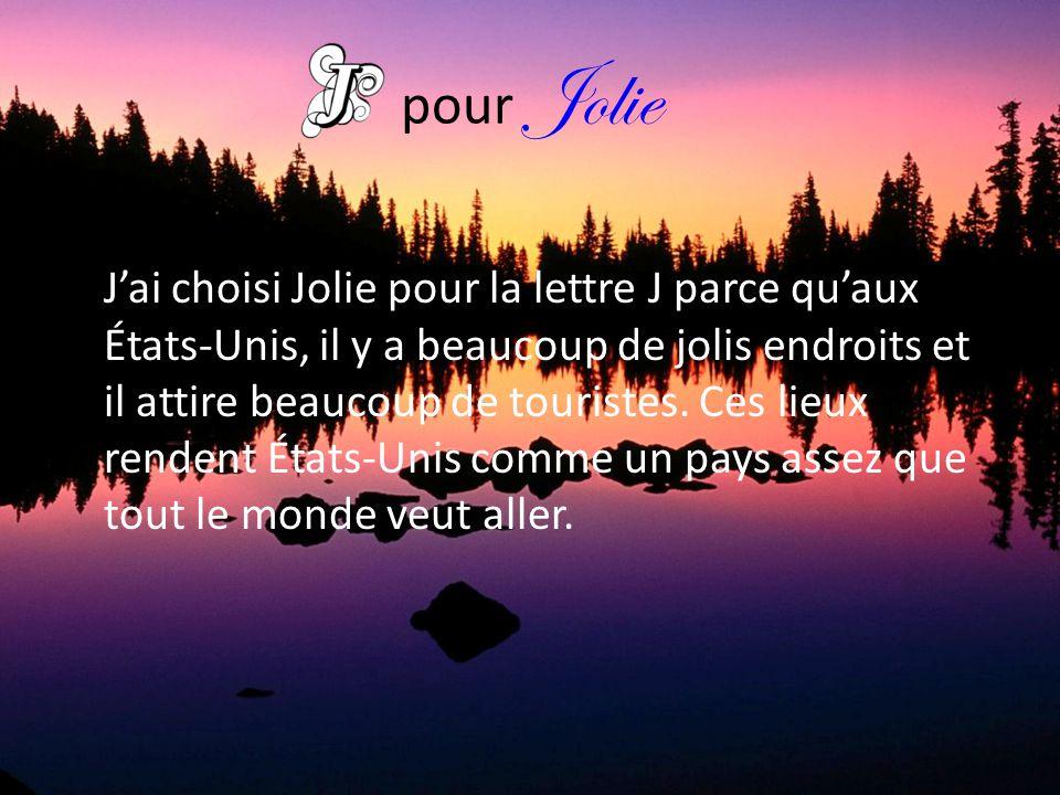 pour Jolie J'ai choisi Jolie pour la lettre J parce qu'aux États-Unis, il y a beaucoup de jolis endroits et il attire beaucoup de touristes. Ces lieux
