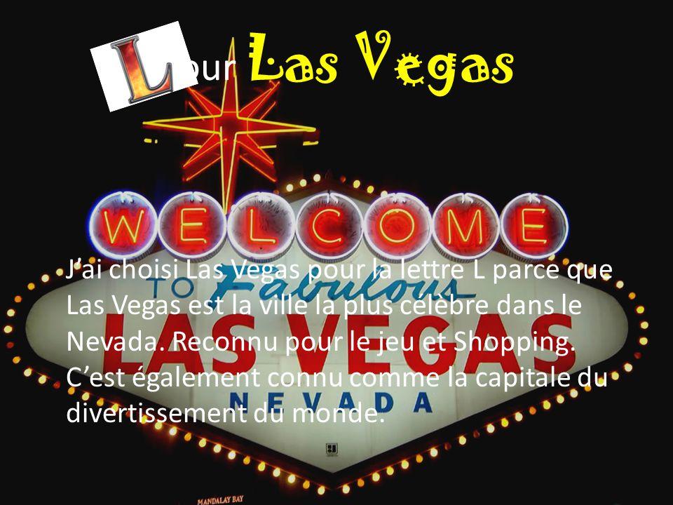 pour Las Vegas J'ai choisi Las Vegas pour la lettre L parce que Las Vegas est la ville la plus célèbre dans le Nevada. Reconnu pour le jeu et Shopping