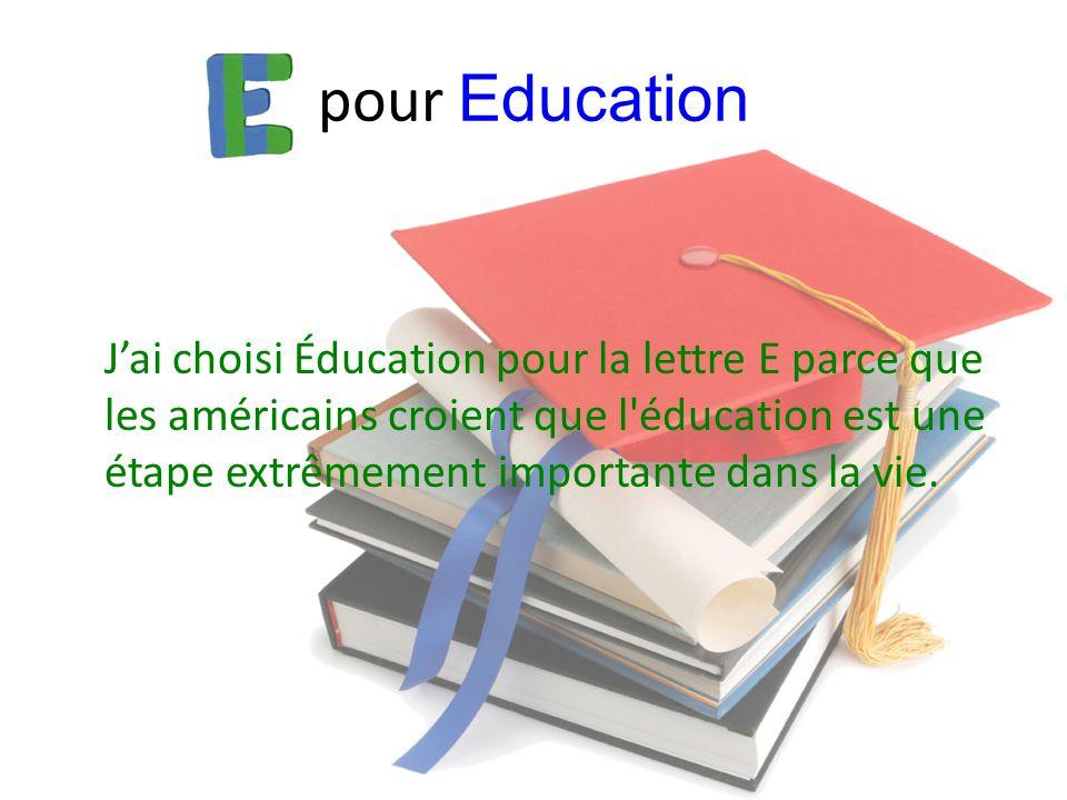 pour Education J'ai choisi Éducation pour la lettre E parce que les américains croient que l'éducation est une étape extrêmement importante dans la vi