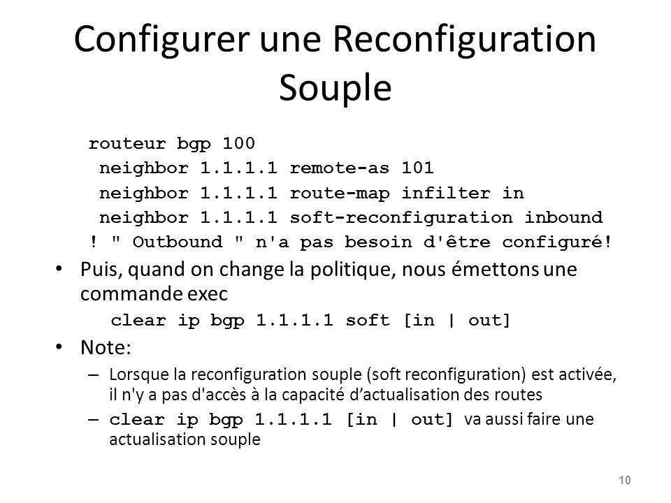Configurer une Reconfiguration Souple routeur bgp 100 neighbor 1.1.1.1 remote-as 101 neighbor 1.1.1.1 route-map infilter in neighbor 1.1.1.1 soft-reco