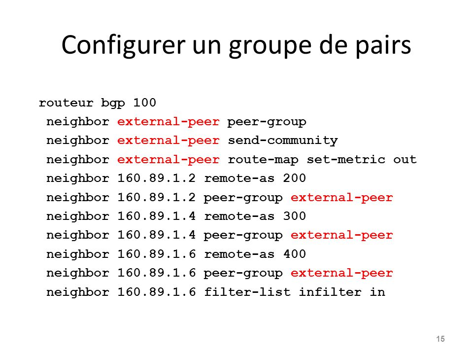 Configurer un groupe de pairs routeur bgp 100 neighbor external-peer peer-group neighbor external-peer send-community neighbor external-peer route-map set-metric out neighbor 160.89.1.2 remote-as 200 neighbor 160.89.1.2 peer-group external-peer neighbor 160.89.1.4 remote-as 300 neighbor 160.89.1.4 peer-group external-peer neighbor 160.89.1.6 remote-as 400 neighbor 160.89.1.6 peer-group external-peer neighbor 160.89.1.6 filter-list infilter in 15