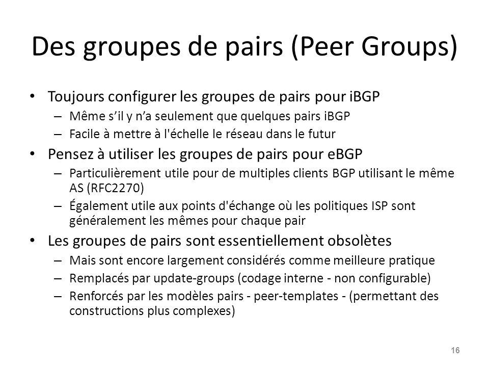 Des groupes de pairs (Peer Groups) Toujours configurer les groupes de pairs pour iBGP – Même s'il y n'a seulement que quelques pairs iBGP – Facile à m