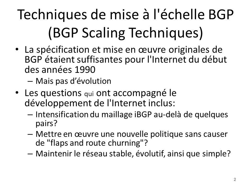 Techniques de mise à l échelle BGP (BGP Scaling Techniques) Les meilleures techniques actuelles de mise à l échelle – Actualisation d itinéraire (Route Refresh) – Groupes de pairs (Peer-groups) – Réflecteurs de route (et confédérations) Techniques de mise à l échelle obsolètes – Reconfiguration souple (Soft Reconfiguration) – Route Flap Damping 3