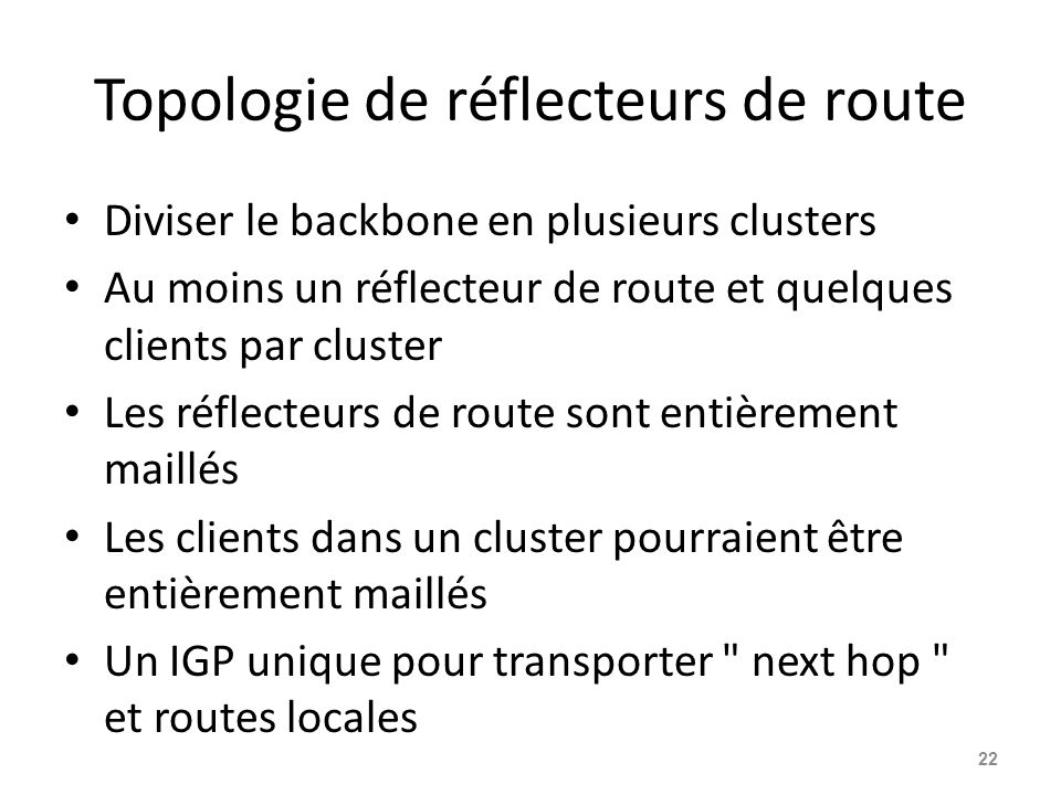 Topologie de réflecteurs de route Diviser le backbone en plusieurs clusters Au moins un réflecteur de route et quelques clients par cluster Les réflec