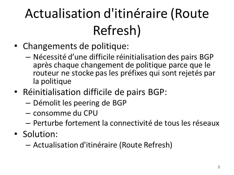Capacité d'actualisation des itinéraires Facilite les changements de politique sans interruption/perturbation Aucune configuration n est nécessaire – Automatiquement négocié à l établissement des pairs Aucune mémoire supplémentaire n'est utilisée Nécessite des routeurs de peering pour soutenir la Capacité d'actualisation des routes» - RFC2918 Informe les pairs d'envoyer à nouveau des annonces BGP complètes clear ip bgp x.x.x.x [soft] in Envoie à nouveau des annonces BGP complètes aux pairs clear ip bgp x.x.x.x [soft] out 6