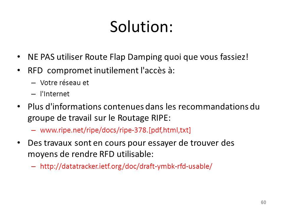 Solution: NE PAS utiliser Route Flap Damping quoi que vous fassiez! RFD compromet inutilement l'accès à: – Votre réseau et – l'Internet Plus d'informa