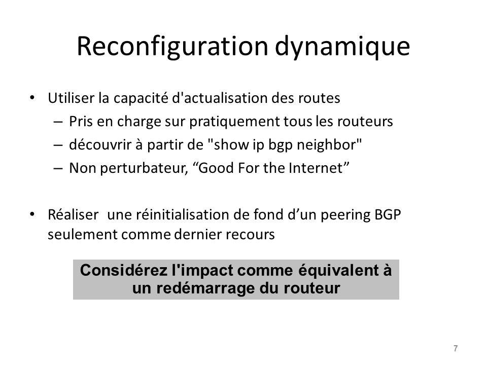 Reconfiguration souple de Cisco maintenant obsolète — mais: Un routeur normalement stocke les préfixes qui ont été reçus des pairs, après application des politiques – L'activation de la reconfiguration souple signifie que le routeur stocke également les préfixes / attributs reçus avant toute application de politiques – Utilise plus de mémoire pour garder les préfixes dont les attributs ont été modifiés ou n ont pas été acceptés Seulement utile quand l opérateur nécessite de connaître quels préfixes ont été envoyés à un routeur avant l application de toute politique entrante 8