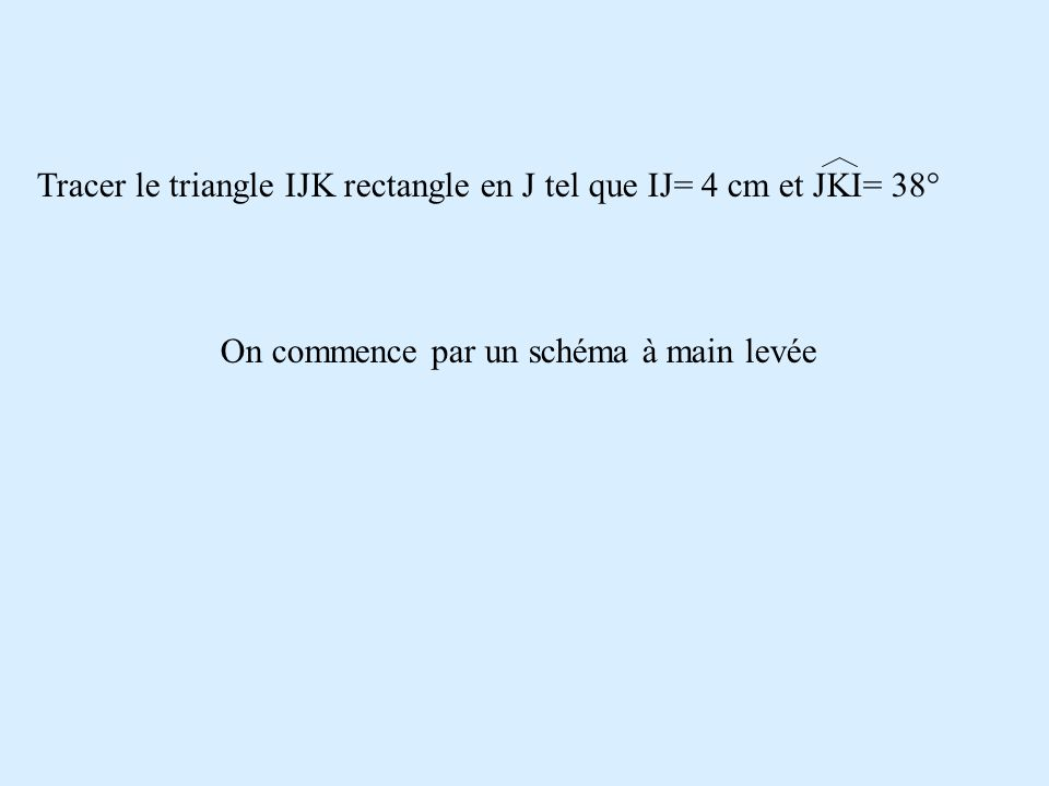 Tracer le triangle IJK rectangle en J tel que IJ= 4 cm et JKI= 38° On commence par un schéma à main levée