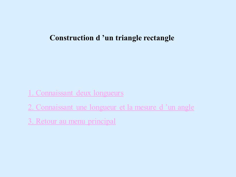 Construction d 'un triangle rectangle 1. Connaissant deux longueurs 2. Connaissant une longueur et la mesure d 'un angle 3. Retour au menu principal
