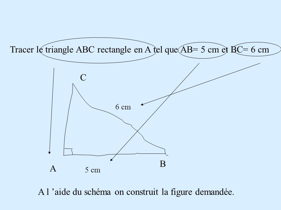 Tracer le triangle ABC rectangle en A tel que AB= 5 cm et BC= 6 cm A B C 5 cm 6 cm