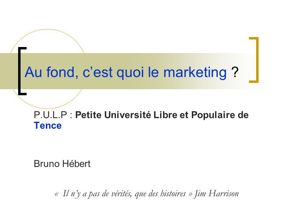 Au fond, c'est quoi le marketing ? P.U.L.P : Petite Université Libre et Populaire de Tence Bruno Hébert « Il n'y a pas de vérités, que des histoires »