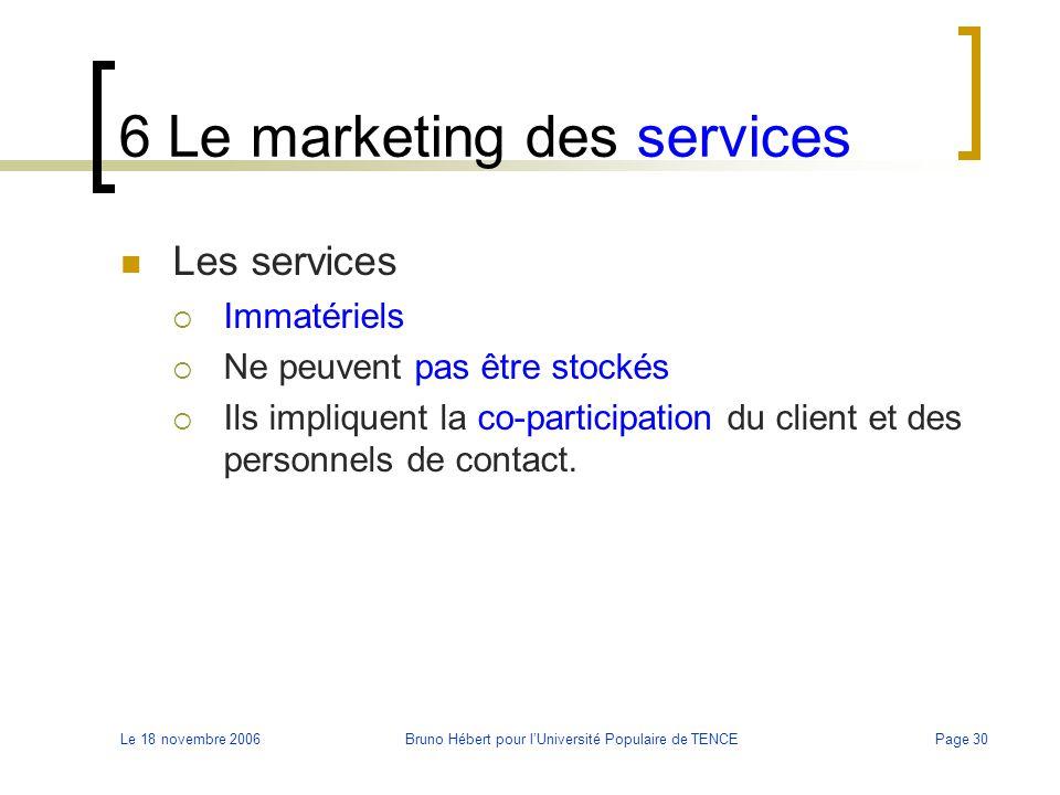 Le 18 novembre 2006Bruno Hébert pour l'Université Populaire de TENCEPage 30 6 Le marketing des services Les services  Immatériels  Ne peuvent pas êt