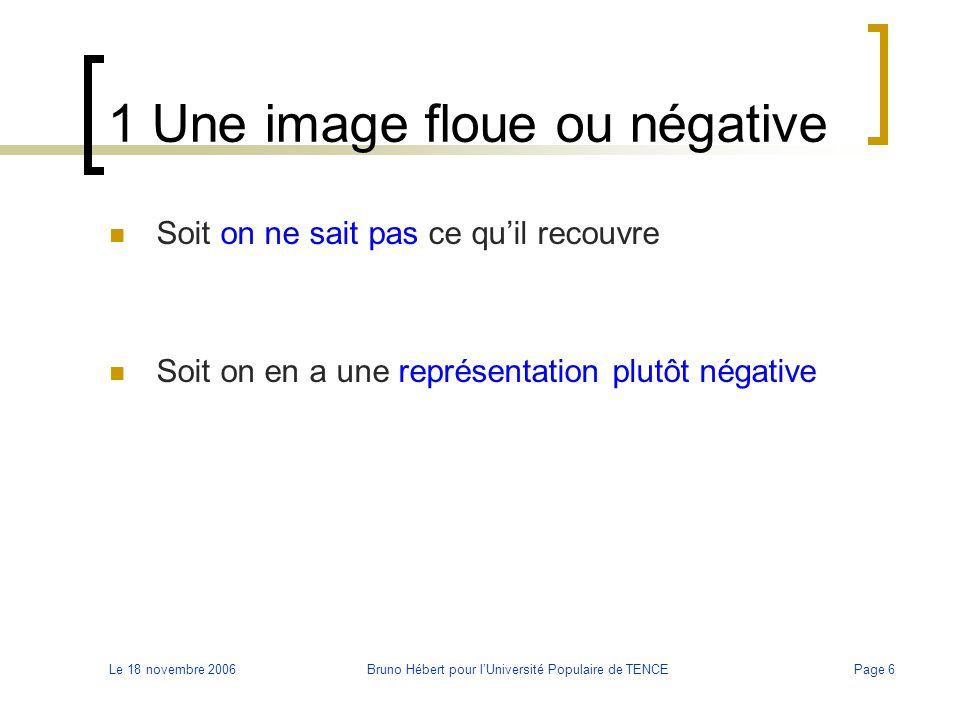 Le 18 novembre 2006Bruno Hébert pour l'Université Populaire de TENCEPage 6 1 Une image floue ou négative Soit on ne sait pas ce qu'il recouvre Soit on