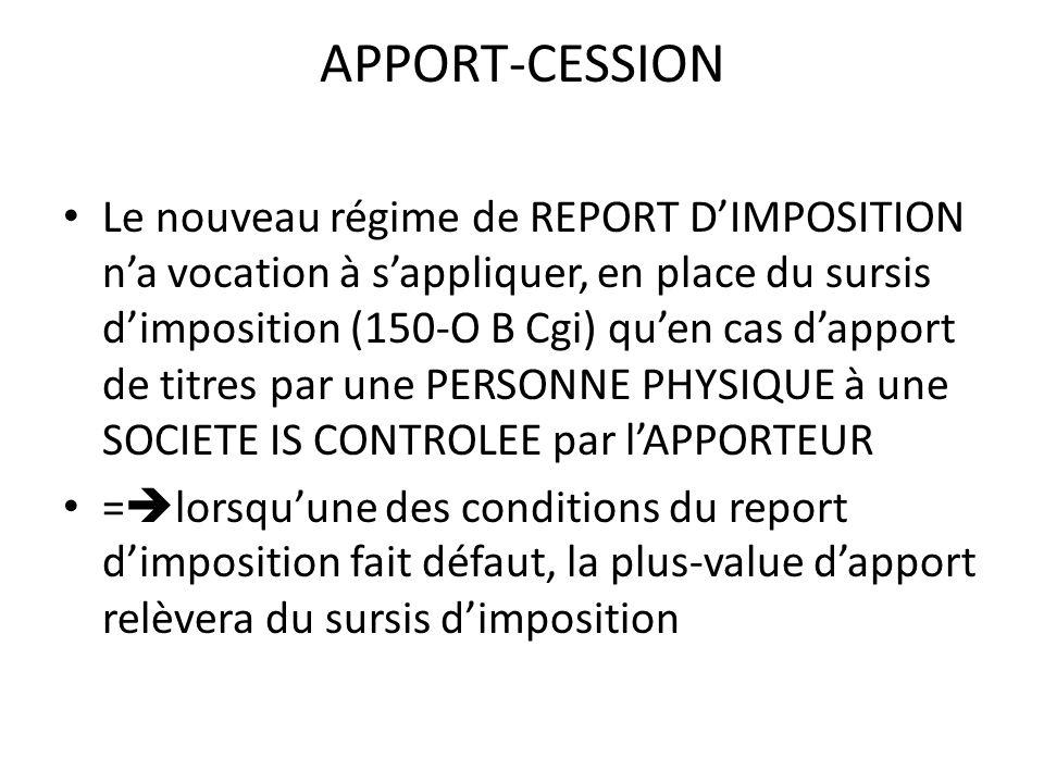 APPORT-CESSION Le nouveau régime de REPORT D'IMPOSITION n'a vocation à s'appliquer, en place du sursis d'imposition (150-O B Cgi) qu'en cas d'apport de titres par une PERSONNE PHYSIQUE à une SOCIETE IS CONTROLEE par l'APPORTEUR =  lorsqu'une des conditions du report d'imposition fait défaut, la plus-value d'apport relèvera du sursis d'imposition