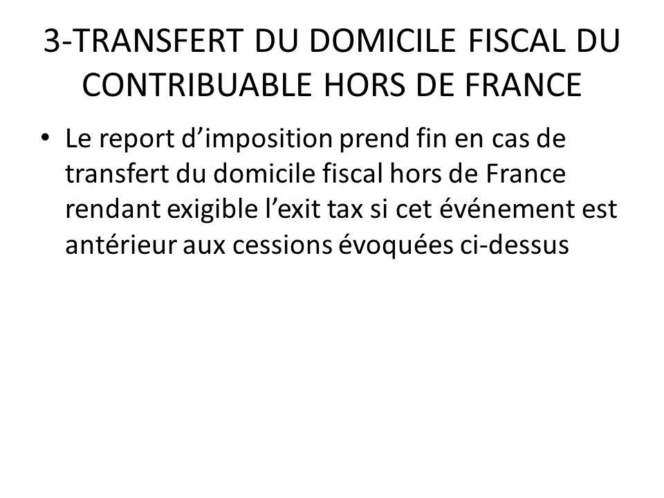 3-TRANSFERT DU DOMICILE FISCAL DU CONTRIBUABLE HORS DE FRANCE Le report d'imposition prend fin en cas de transfert du domicile fiscal hors de France rendant exigible l'exit tax si cet événement est antérieur aux cessions évoquées ci-dessus