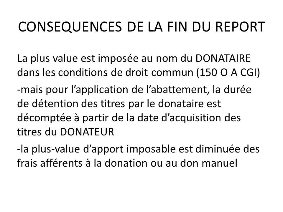 CONSEQUENCES DE LA FIN DU REPORT La plus value est imposée au nom du DONATAIRE dans les conditions de droit commun (150 O A CGI) -mais pour l'application de l'abattement, la durée de détention des titres par le donataire est décomptée à partir de la date d'acquisition des titres du DONATEUR -la plus-value d'apport imposable est diminuée des frais afférents à la donation ou au don manuel
