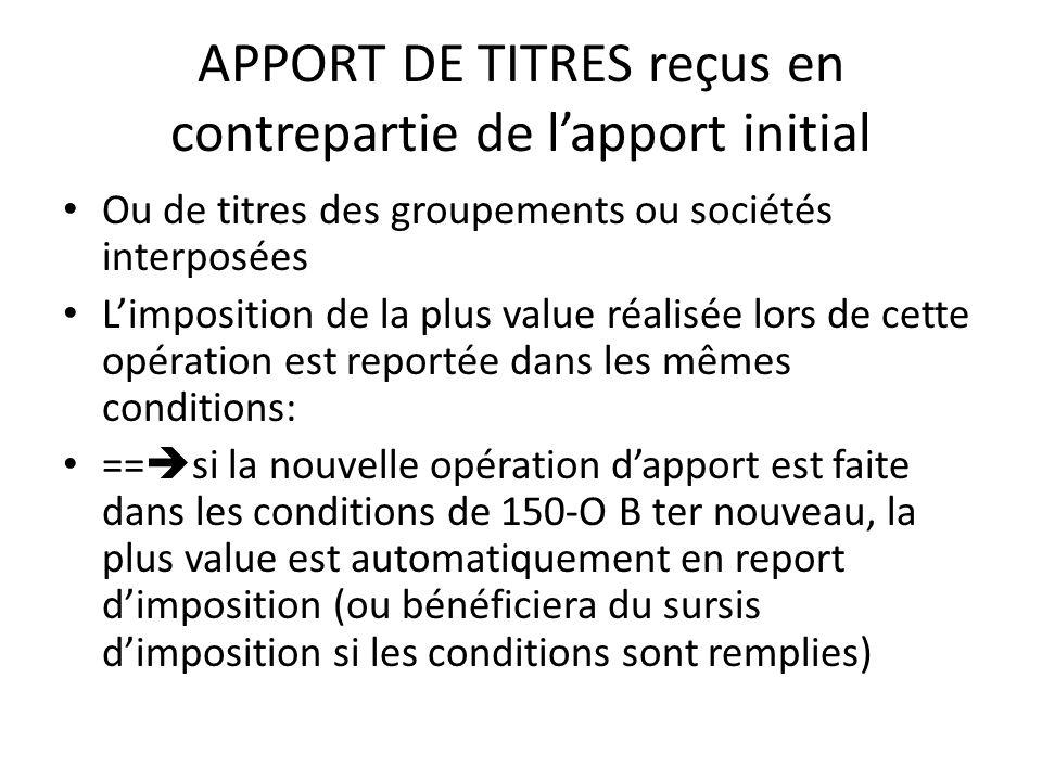 APPORT DE TITRES reçus en contrepartie de l'apport initial Ou de titres des groupements ou sociétés interposées L'imposition de la plus value réalisée