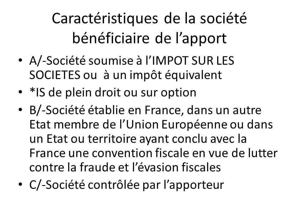 Caractéristiques de la société bénéficiaire de l'apport A/-Société soumise à l'IMPOT SUR LES SOCIETES ou à un impôt équivalent *IS de plein droit ou sur option B/-Société établie en France, dans un autre Etat membre de l'Union Européenne ou dans un Etat ou territoire ayant conclu avec la France une convention fiscale en vue de lutter contre la fraude et l'évasion fiscales C/-Société contrôlée par l'apporteur