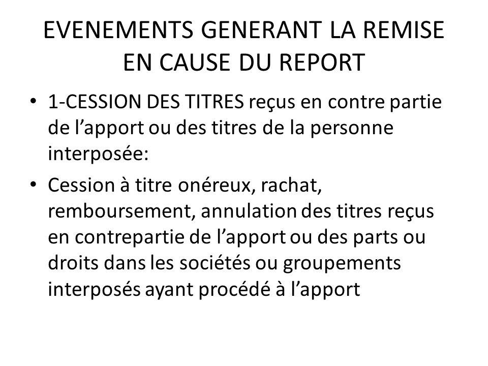 EVENEMENTS GENERANT LA REMISE EN CAUSE DU REPORT 1-CESSION DES TITRES reçus en contre partie de l'apport ou des titres de la personne interposée: Cess