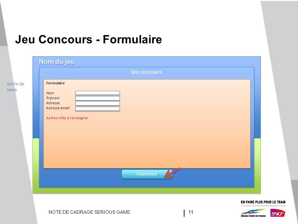 NOTE DE CADRAGE SERIOUS GAME11 Jeu Concours - Formulaire Nom du jeu Jeu concours Formulaire Nom Prénom Adresse Adresse email Autres infos à renseigner