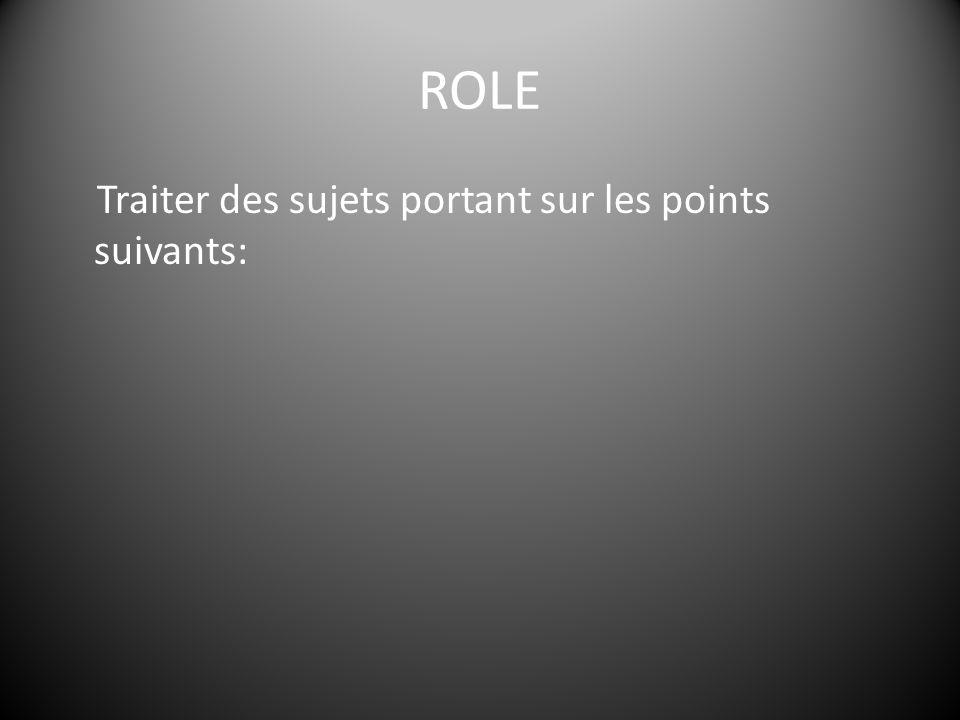 ROLE Traiter des sujets portant sur les points suivants: