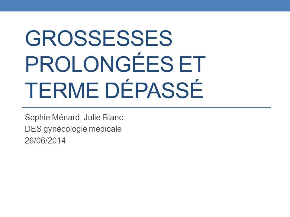 GROSSESSES PROLONGÉES ET TERME DÉPASSÉ Sophie Ménard, Julie Blanc DES gynécologie médicale 26/06/2014