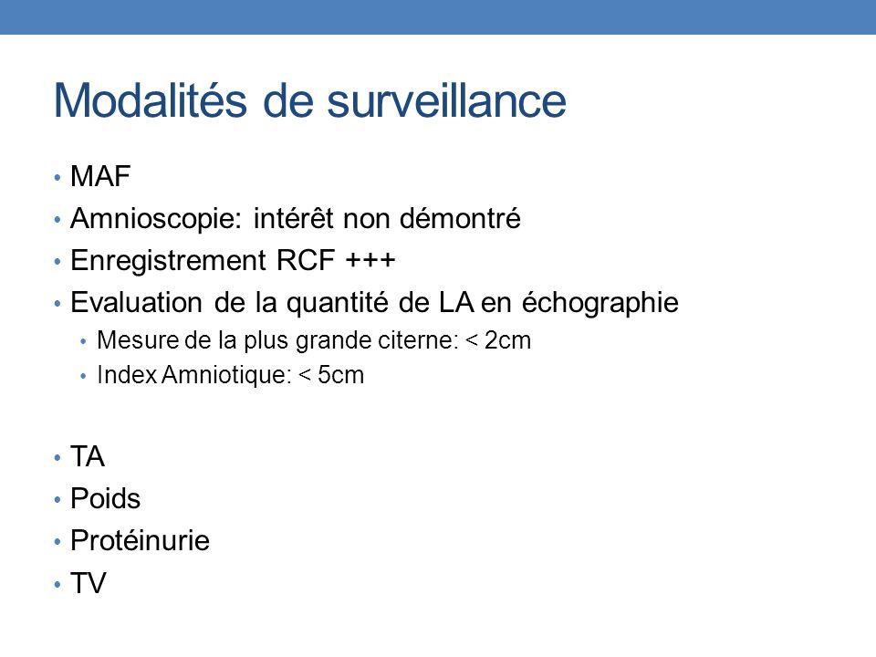 Modalités de surveillance MAF Amnioscopie: intérêt non démontré Enregistrement RCF +++ Evaluation de la quantité de LA en échographie Mesure de la plus grande citerne: < 2cm Index Amniotique: < 5cm TA Poids Protéinurie TV