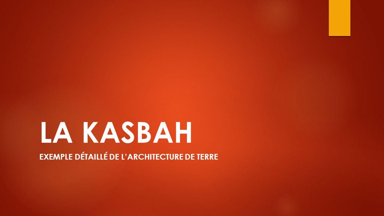 LA KASBAH EXEMPLE DÉTAILLÉ DE L'ARCHITECTURE DE TERRE