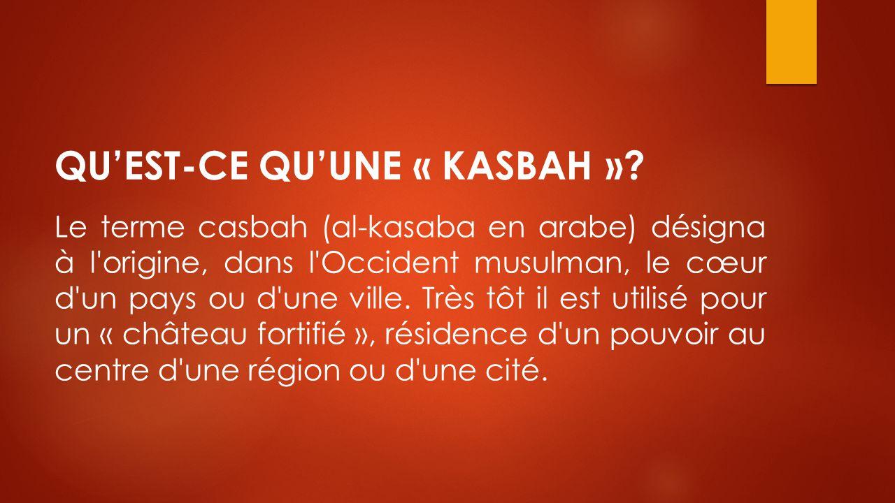 QU'EST-CE QU'UNE « KASBAH »? Le terme casbah (al-kasaba en arabe) désigna à l'origine, dans l'Occident musulman, le cœur d'un pays ou d'une ville. Trè
