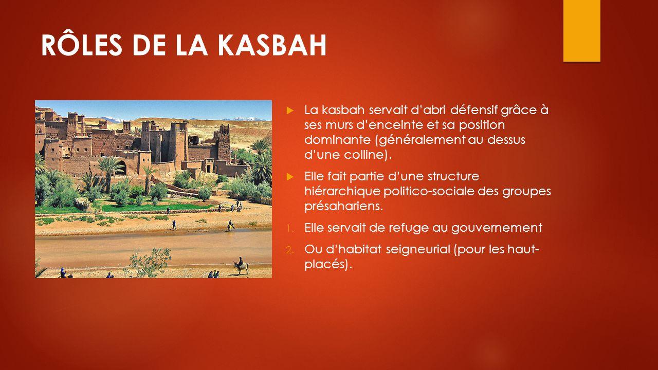 RÔLES DE LA KASBAH  La kasbah servait d'abri défensif grâce à ses murs d'enceinte et sa position dominante (généralement au dessus d'une colline). 